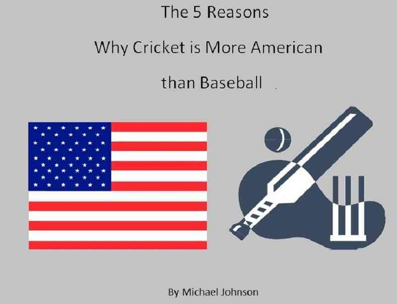 The 5 Reasons Why Cricket Is More American Than Baseball By Michael Johnson